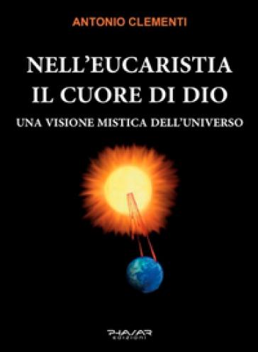 Nell'eucaristia il cuore di Dio. Una visione mistica dell'universo - Antonio Clementi | Kritjur.org