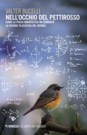 Nell'occhio del pettirosso. Come la fisica quantistica ha cambiato la visione filosofica del mondo - Valter Bucelli |