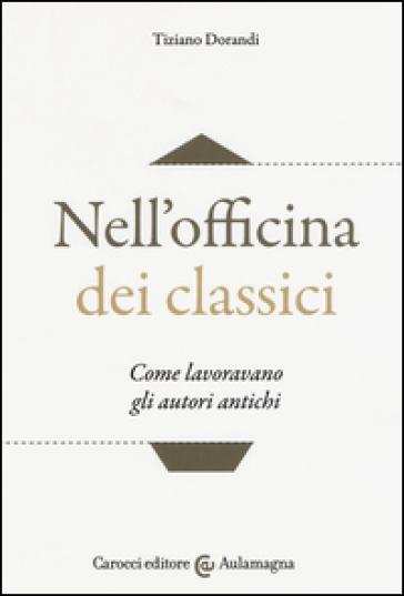Nell'officina dei classici. Come lavoravano gli autori antichi - Tiziano Dorandi pdf epub