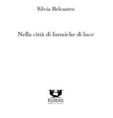 Nella città di formiche di luce - Silvia Belcastro |