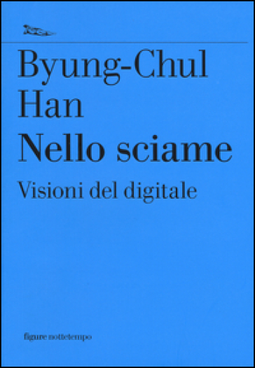 Nello sciame. Visioni del digitale - Byung-Chul Han   Rochesterscifianimecon.com