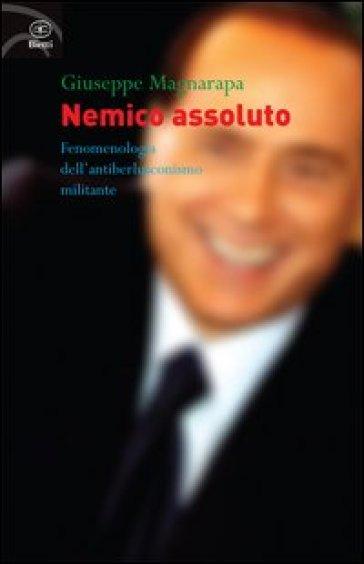 Nemico assoluto. Fenomenologia dell'antiberlusconismo militante - Giuseppe Magnarapa |