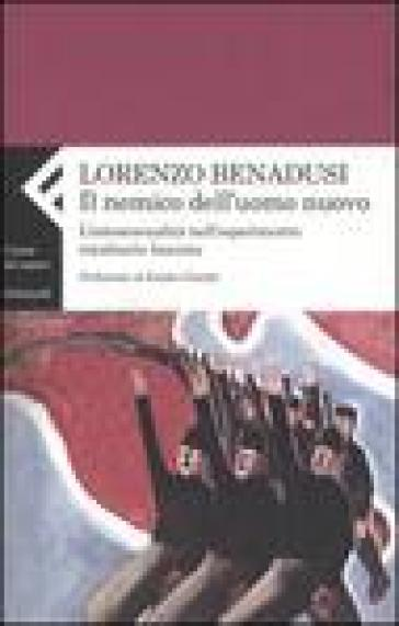 Nemico dell'uomo nuovo. L'omosessualità nell'esperimento totalitario fascista (Il) - Lorenzo Benadusi |