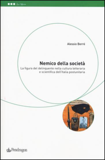 Nemico della società. La figura del delinquente nella cultura letteraria e scientifica dell'Italia postunitaria - Alessio Berré |
