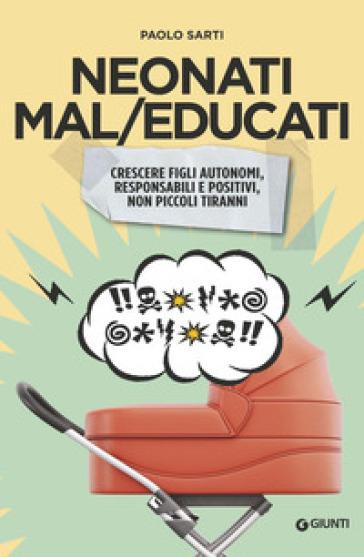 Neonati mal/educati. Crescere figli autonomi, responsabili e positivi, non piccoli tiranni - Paolo Sarti |