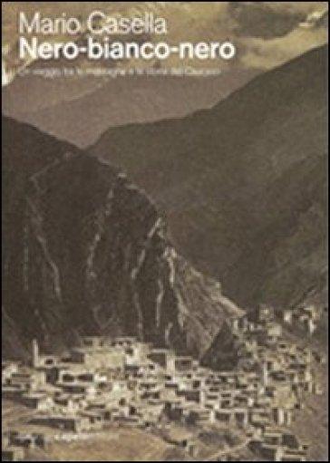 Nero-bianco-nero. Un viaggio tra le montagne e la storia del Caucaso - Mario Casella |