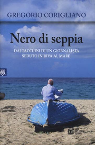 Nero di seppia. Dai taccuini di un giornalista seduto in riva al mare - Gregorio Corigliano |