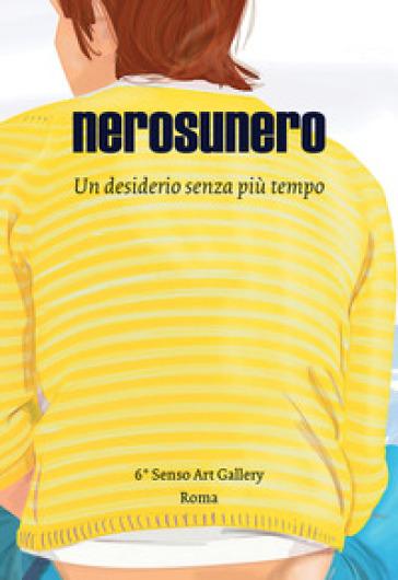 Nerosunero. Un desiderio senza più tempo. Catalogo della mostra (Roma, 15 marzo-5 aprile 2018) - Nerosunero |