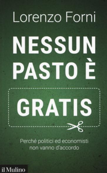 Nessun pasto è gratis. Perché politici ed economisti non vanno d'accordo - Lorenzo Forni pdf epub