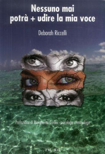 Nessuno mai potrà + udire la mia voce - Deborah Riccelli |