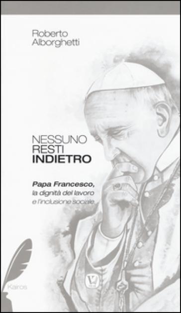 Nessuno resti indietro. Papa Francesco, la dignità del lavoro e l'inclusione sociale - Roberto Alborghetti |