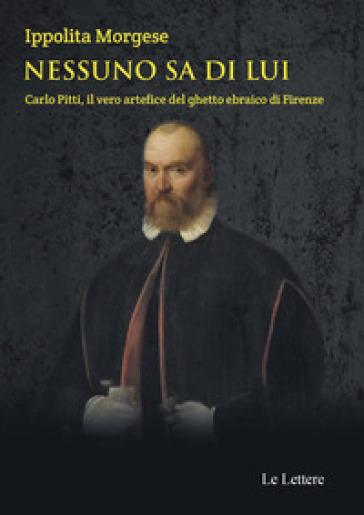 Nessuno sa di lui. Carlo Pitti, il vero artefice del ghetto ebraico di Firenze - Ippolita Morgese |