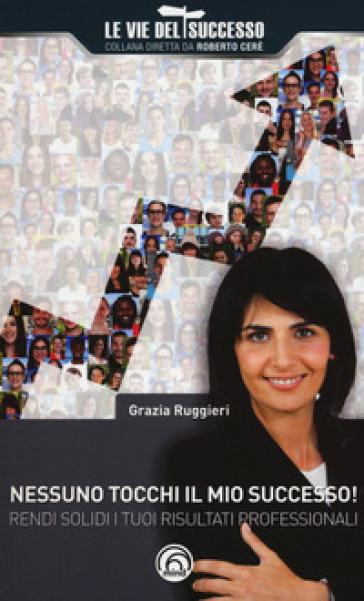 Nessuno tocchi il mio successo! Rendi solidi i tuoi risultati professionali - Grazia Ruggieri |