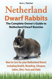 Netherland Dwarf Rabbits, The Complete Owner s Guide to Netherland Dwarf Bunnies, How to Care for your Netherland Dwarf, including Health, Breeding, Lifespan, Colors, Diet, Facts and Clubs