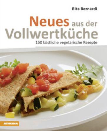 Neues aus der Vollwertkuche. 150 kostliche vegetarische Rezepte - Rita Bernardi |