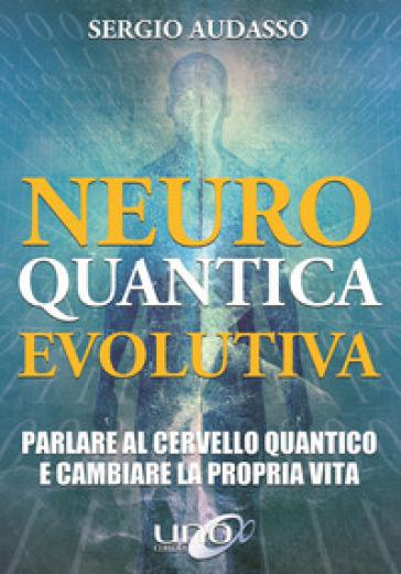 Neuro quantica evolutiva. Parlare al cervello quantico e cambiare la propria vita - Sergio Audasso pdf epub