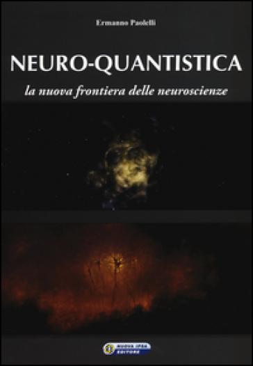 Neuro-quantistica. La nuova frontiera delle neuroscienze - Ermanno Paolelli | Rochesterscifianimecon.com