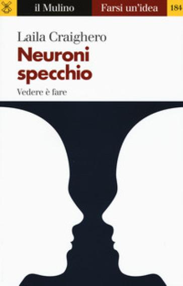 Neuroni specchio. Vedere è fare - Laila Craighero   Rochesterscifianimecon.com