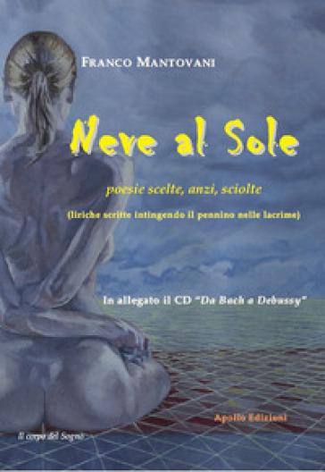 Neve al sole. Poesie scelte, anzi, sciolte (liriche scritte intingendo il pennino nelle lacrime). Con CD-ROM - Franco Mantovani | Kritjur.org