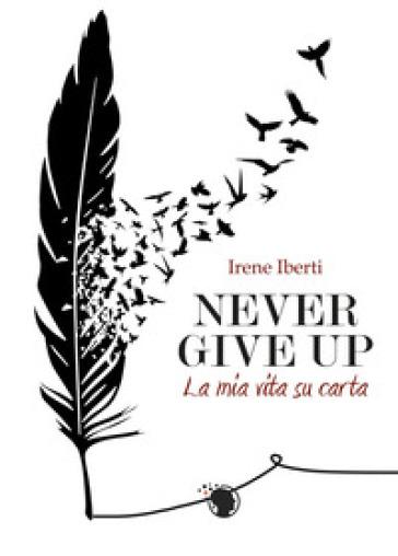 Never give up. La mia storia su carta - Irene Iberti |