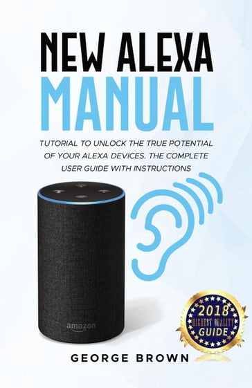 New Alexa Manual Tutorial to Unlock The True Potential of Your Alexa Devices. The Complete User Guide with Instructions