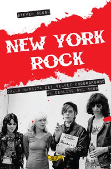 New York rock. Dalla nascita dei Velvet Underground al declino del CBGB - Steven Blush |