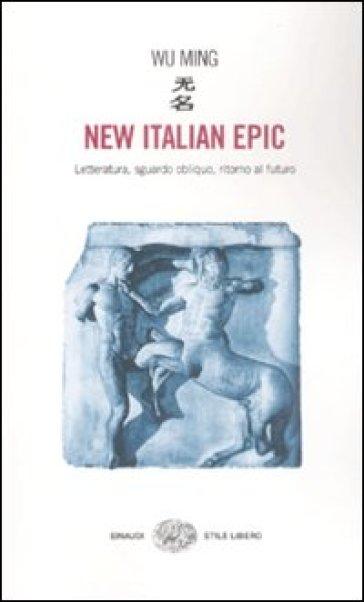 New italian epic. Letteratura, sguardo obliquo, ritorno al futuro - Wu Ming  