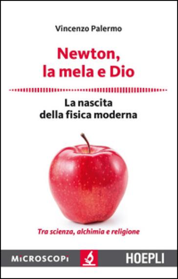 Newton, la mela e Dio. La nascita della fisica moderna - Vincenzo Palermo  