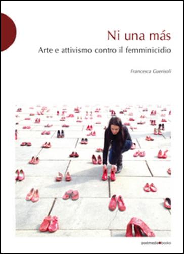 Ni una mas. Arte e attivismo contro il femminicidio - Francesca Guerisoli pdf epub