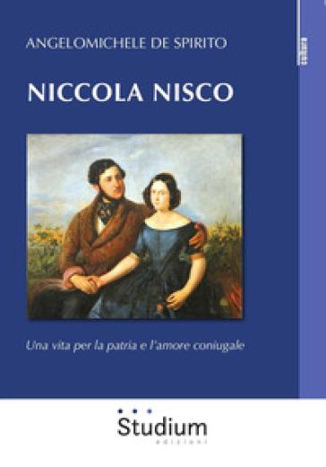 Niccola Nisco. Una vita per la patria e l'amore coniugale - Angelomichele De Spirito | Kritjur.org