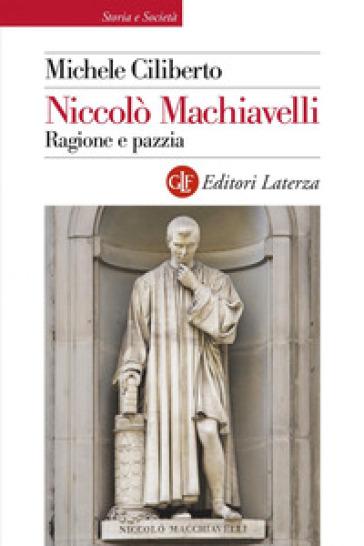 Niccolò Machiavelli. Ragione e pazzia - Michele Ciliberto  