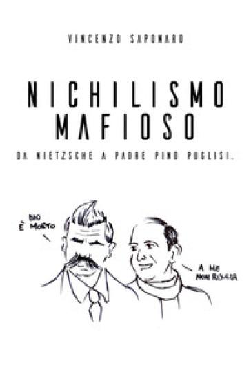Nichilismo mafioso. Da Nietzsche a padre Pino Puglisi - Vincenzo Saponaro |