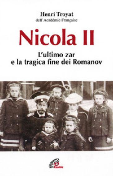Nicola II. L'ultimo zar e la tragica fine dei Romanov - Henri Troyat | Ericsfund.org