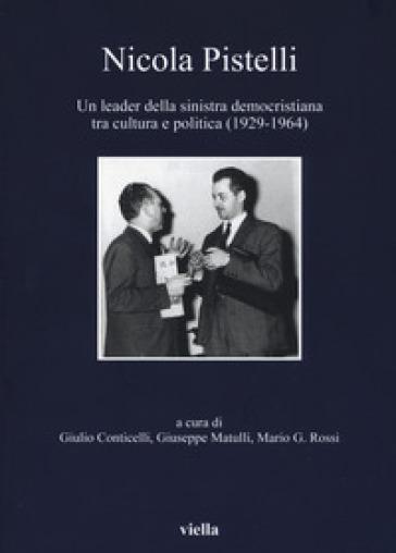 Nicola Pistelli. Un leader della Sinistra democristiana tra cultura e politica (1929-1964) - G. Conticelli |
