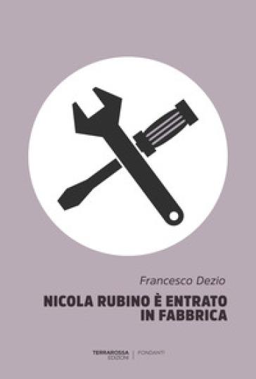 Nicola Rubino è entrato in fabbrica - Francesco Dezio | Kritjur.org