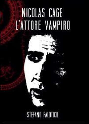 Nicolas Cage, l'attore vampiro - Stefano Falotico |