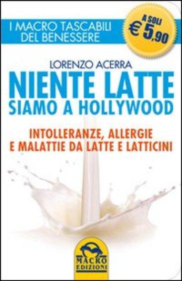 Niente latte siamo a Hollywood. Intolleranze, allergie e malattie da latte e latticini - Lorenzo Acerra | Ericsfund.org
