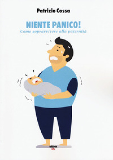 Niente panico! Come sopravvivere alla paternità - Patrizio Cossa |