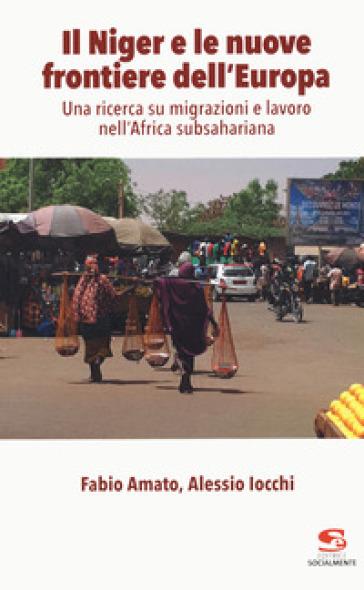 Il Niger e le nuove frontiere dell'Europa. Una ricerca su migrazioni e lavoro nell'Africa subsahariana - Fabio Amato |