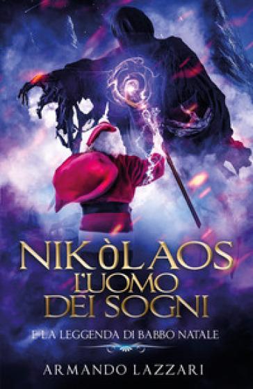 Nikòlaos: l'uomo dei sogni... e la leggenda di Babbo Natale - Armando Lazzari |