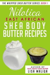 Nilotica [East African] Shea Body Butter Recipes [The Whipped Shea Butter Series], Book 1