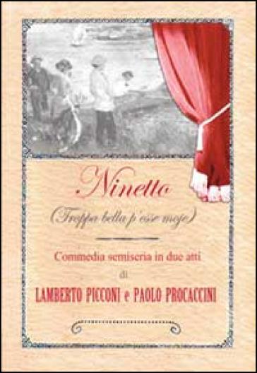 Ninetto (Troppa bella p'esse moje). Commedia semiseria in (poco più di) due atti - Lamberto Picconi  