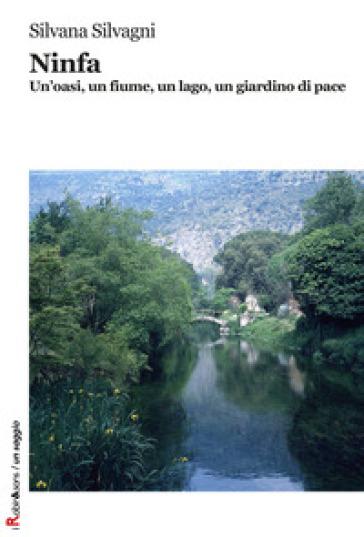 Ninfa. Un'oasi, un fiume, un lago, un giardino di pace. Ediz. illustrata - Silvana Silvagni | Jonathanterrington.com