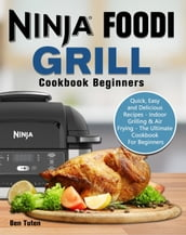 Ninja Foodi Grill Cookbook Beginners:Quick, Easy and Delicious Recipes - Indoor Grilling & Air Frying - The Ultimate Cookbook For Beginners