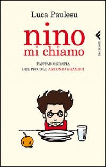 Nino mi chiamo. Fantabiografia del piccolo Antonio Gramsci - Luca Paulesu  