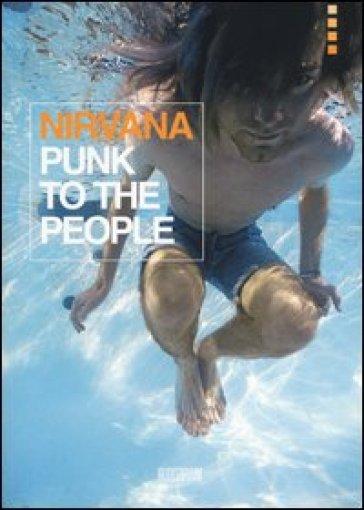 Nirvana. Punk to the people. Catalogo della mostra (Bologna, 12 dicembre 2013-31 gennaio 2014) - Roberto Masotti   Thecosgala.com