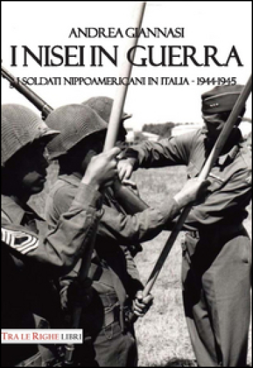 I Nisei in guerra. I nippoamericani in Italia (1944-1945) - Andrea Giannasi |