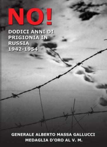 No! 12 anni di prigionia in Russia 1943-1954 - Alberto Massa Gallucci | Kritjur.org
