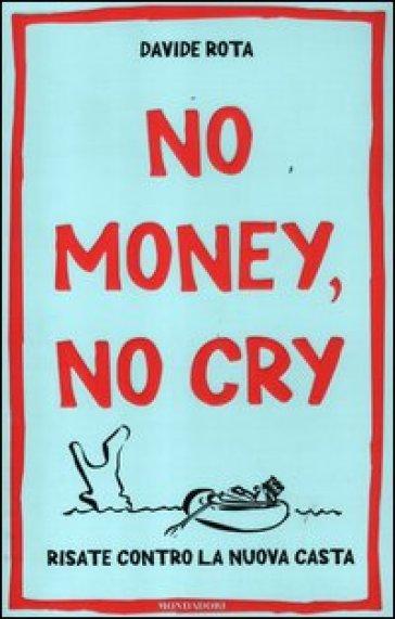 No money, no cry. Risate contro la nuova casta - Davide Rota |