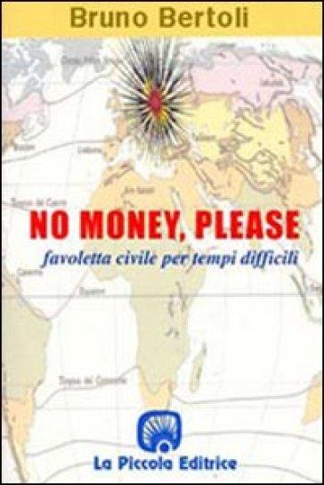 No money, please! Favoletta civile per tempi difficili - Bruno Bertoli |